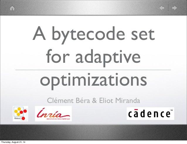 A bytecode set  for adaptive  optimizations  Clément Béra & Eliot Miranda  Thursday, August 21, 14