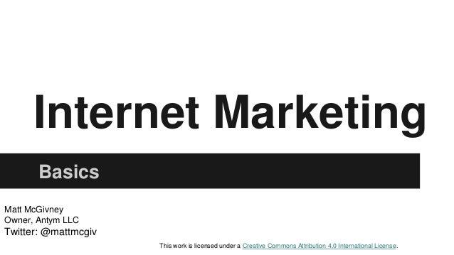 Internet Marketing Basics Matt McGivney Owner, Antym LLC Twitter: @mattmcgiv This work is licensed under a Creative Common...