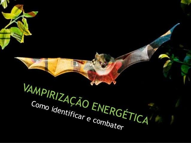 Como identificar e combater Como identificar e combater VAMPIRIZAÇÃO ENERGÉTICA VAMPIRIZAÇÃO ENERGÉTICA