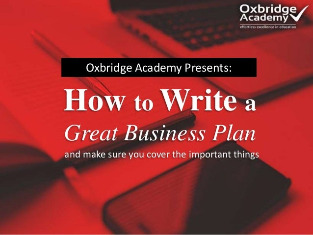 How to Write a Great Business Plan Oxbridge Academy Presents: and make sure you cover the important things