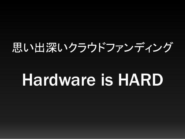 思い出深いクラウドファンディング Hardware is HARD