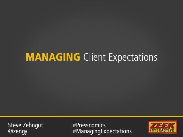 MANAGING Client Expectations #Pressnomics #ManagingExpectations Steve Zehngut @zengy