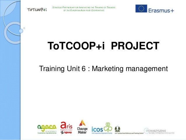 ToTCOOP+i PROJECT Training Unit 6 : Marketing management STRATEGIC PARTNERSHIP FOR INNOVATING THE TRAINING OF TRAINERS OF ...
