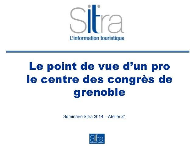 Le point de vue d'un pro le centre des congrès de grenoble Séminaire Sitra 2014 – Atelier 21