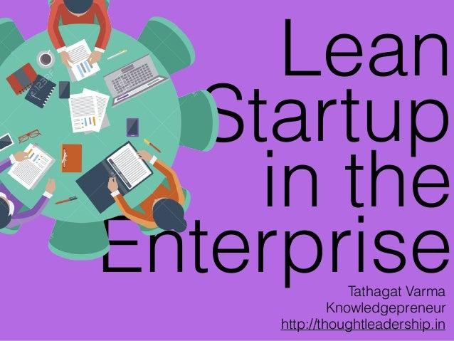 Lean Startup in the EnterpriseTathagat Varma Knowledgepreneur http://thoughtleadership.in