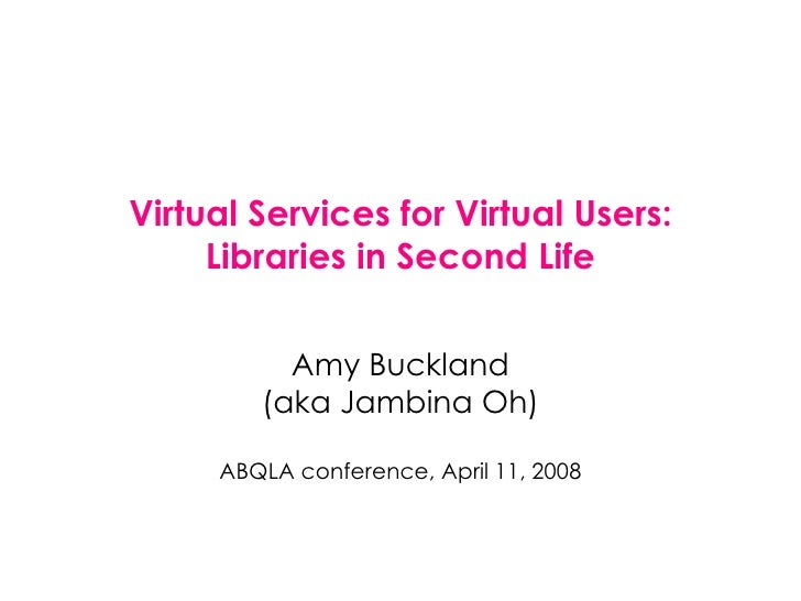 Virtual Services for Virtual Users: Libraries in Second Life Amy Buckland (aka Jambina Oh) ABQLA conference, April 11, 2008