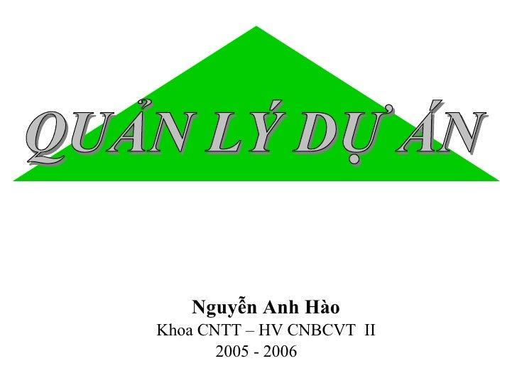 <ul><li>Nguyễn Anh Hào </li></ul><ul><li>Khoa CNTT – HV CNBCVT  II </li></ul><ul><li>2005 - 2006 </li></ul>QUẢN LÝ DỰ ÁN