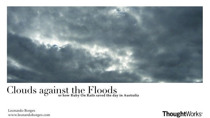 Clouds against the Floodsor how Ruby On Rails saved the day in AustraliaLeonardo Borgeswww.leonardoborges.com