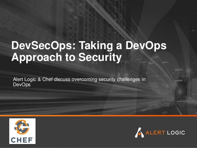 DevSecOps: Taking a DevOps Approach to Security Alert Logic & Chef discuss overcoming security challenges in DevOps