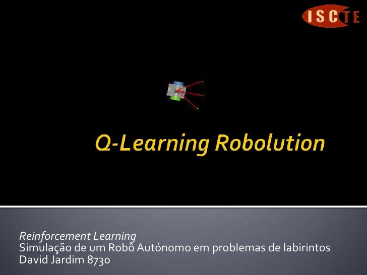 Q-Learning Robolution<br />Reinforcement Learning<br />Simulação de um Robô Autónomo em problemas de labirintos<br />David...