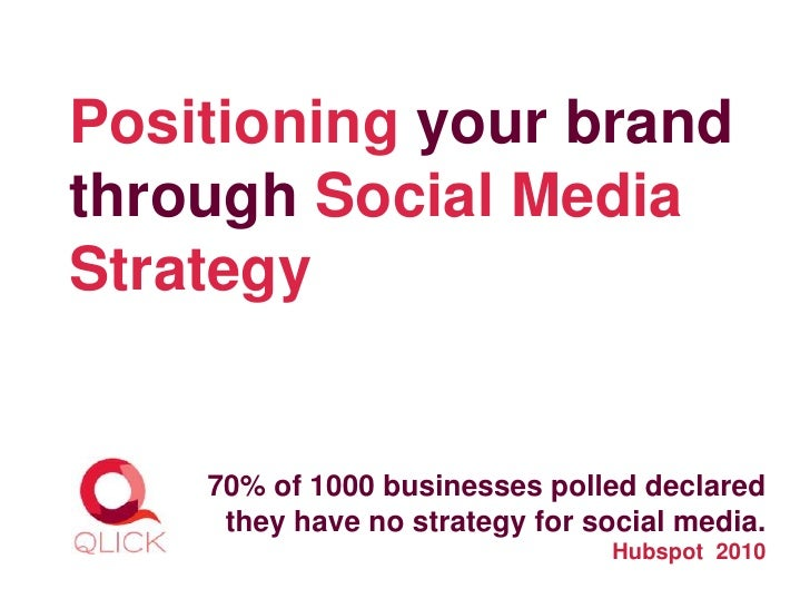 Positioning your brandthrough Social MediaStrategy    70% of 1000 businesses polled declared     they have no strategy for...