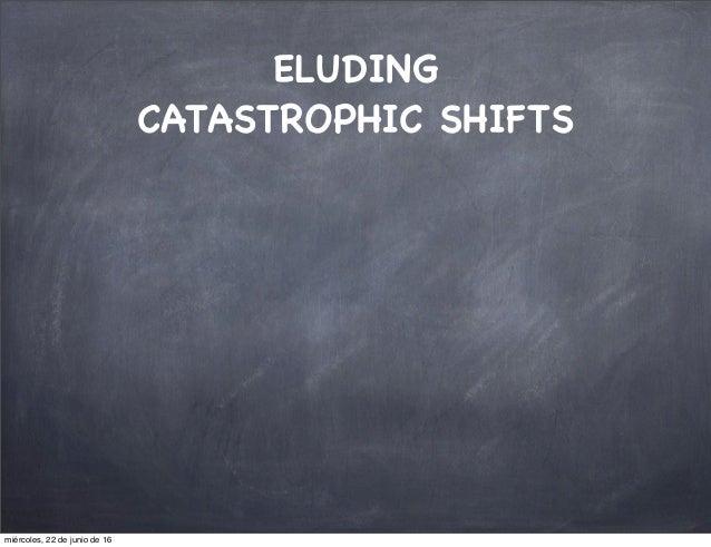 ELUDING CATASTROPHIC SHIFTS miércoles, 22 de junio de 16