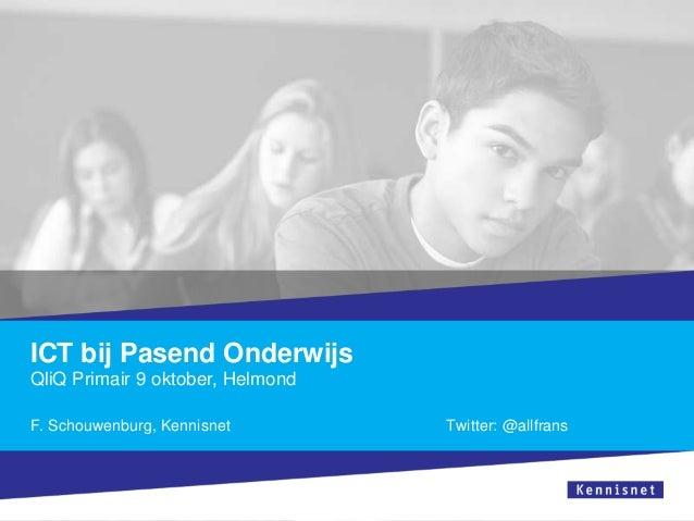 ICT bij Pasend Onderwijs QliQ Primair 9 oktober, Helmond F. Schouwenburg, Kennisnet Twitter: @allfrans