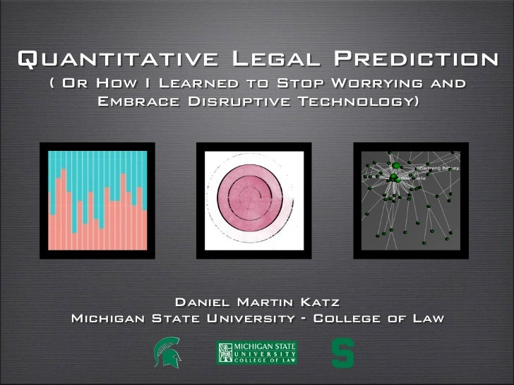 Quantitative Legal Prediction  ( Or How I Learned to Stop Worrying and       Embrace Disruptive Technology)              D...