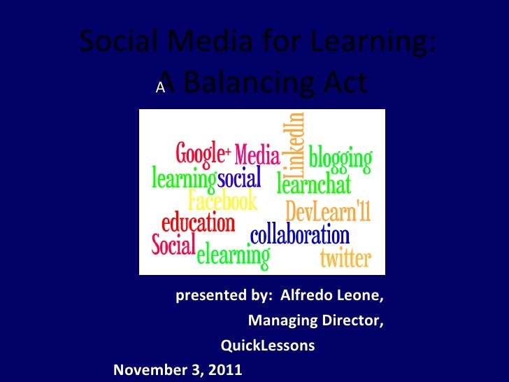 Social Media for Learning:  A Balancing Act  presented by:  Alfredo Leone,  Managing Director,  QuickLessons  November 3,...