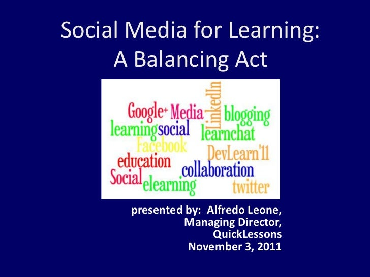 Social Media for Learning:     A Balancing Act       presented by: Alfredo Leone,                 Managing Director,      ...