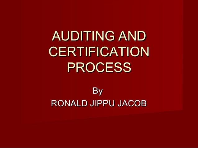 AUDITING ANDAUDITING AND CERTIFICATIONCERTIFICATION PROCESSPROCESS ByBy RONALD JIPPU JACOBRONALD JIPPU JACOB