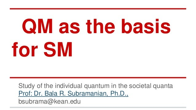 QM as the basis for SM Study of the individual quantum in the societal quanta Prof: Dr. Bala R. Subramanian, Ph.D., bsubra...