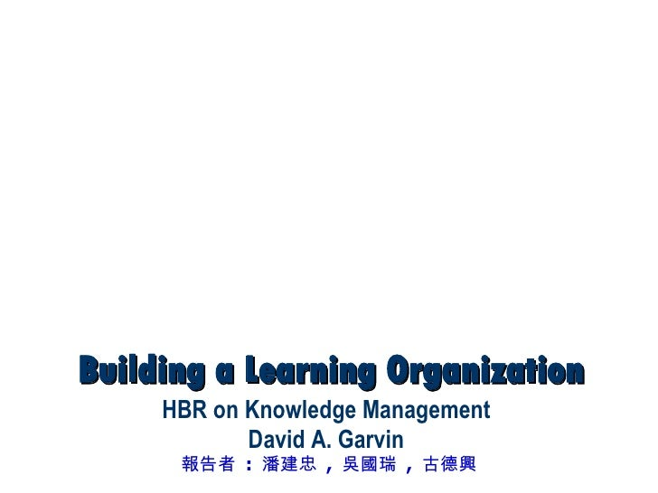 Building a Learning Organization HBR on Knowledge Management David A. Garvin 報告者  :  潘建忠  ,  吳國瑞  ,  古德興