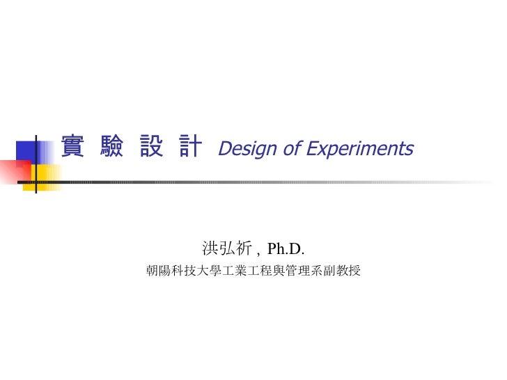 實  驗  設  計  Design of Experiments 洪弘祈 ,  Ph.D. 朝陽科技大學工業工程與管理系副教授