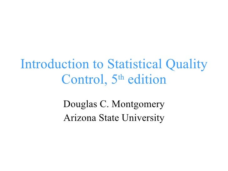 Introduction to Statistical Quality Control, 5 th  edition Douglas C. Montgomery Arizona State University