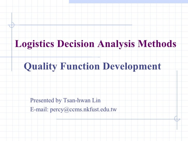 Logistics Decision Analysis Methods Quality Function Development Presented by Tsan-hwan Lin E-mail: percy@ccms.nkfust.edu.tw