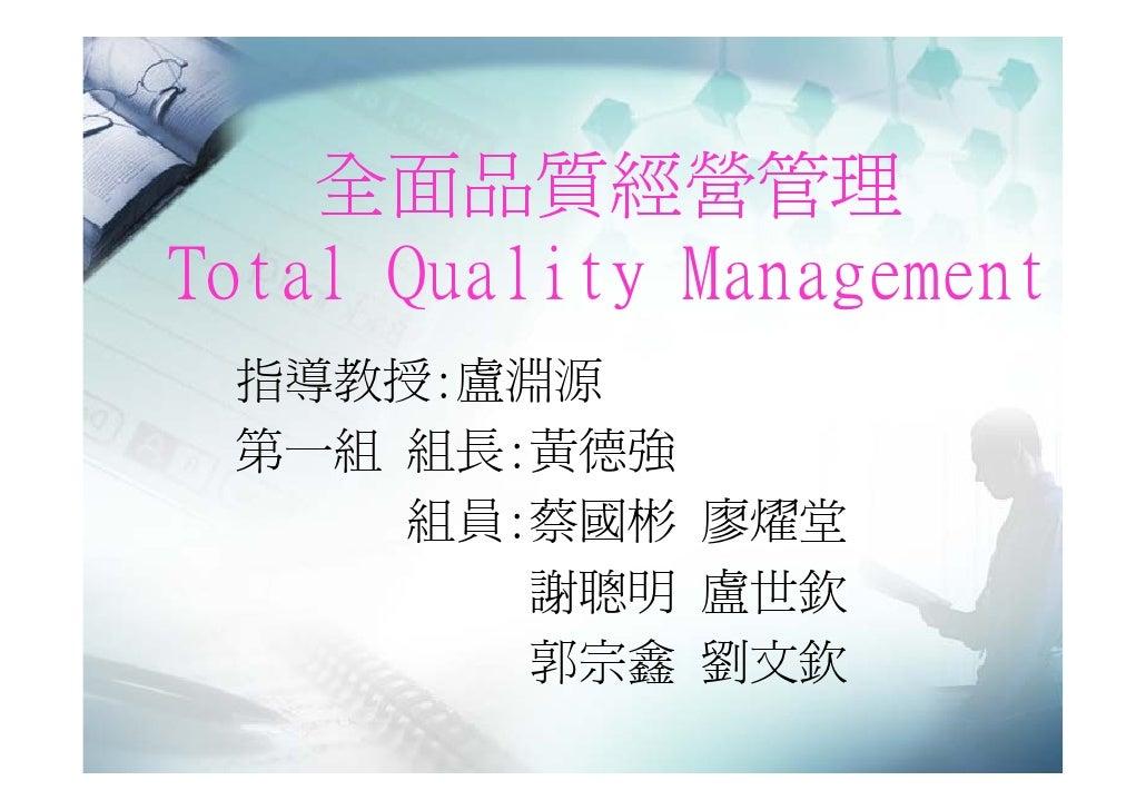 全面品質經營管理 Total Quality Management  指導教授:盧淵源  第一組 組長:黃德強      組員:蔡國彬 廖燿堂         謝聰明 盧世欽         郭宗鑫 劉文欽