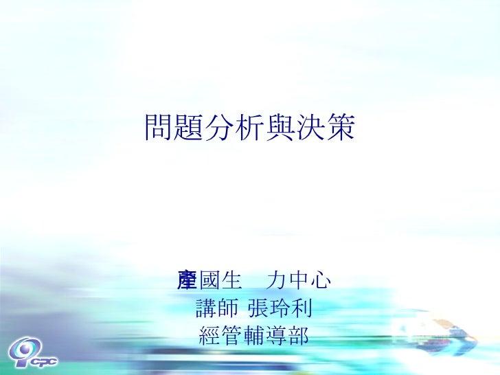 問題分析與決策 中國生產力中心 講師 張玲利 經管輔導部