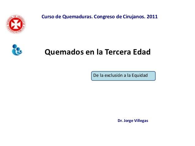 Curso de Quemaduras. Congreso de Cirujanos. 2011 Quemados en la Tercera Edad                     De la exclusión a la Equi...
