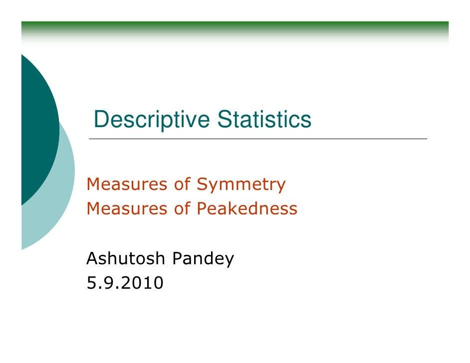 Descriptive Statistics  Measures of Symmetry Measures of Peakedness  Ashutosh Pandey 5.9.2010