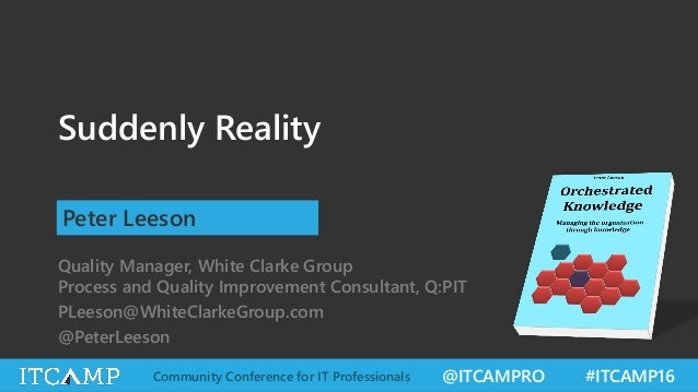 @ITCAMPRO #ITCAMP16Community Conference for IT Professionals Suddenly Reality Peter Leeson Quality Manager, White Clarke G...