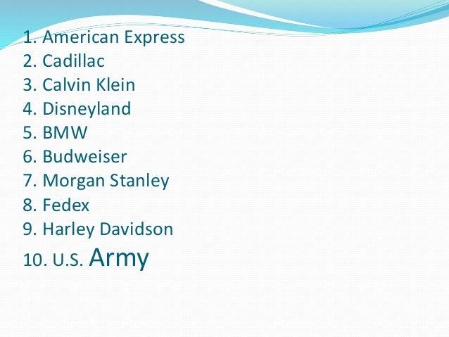 1. American Express  2. Cadillac  3. Calvin Klein  4. Disneyland  5. BMW  6. Budweiser  7. Morgan Stanley  8. Fedex  9. Ha...
