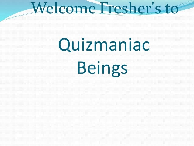 Welcome Fresher's to  Quizmaniac  Beings