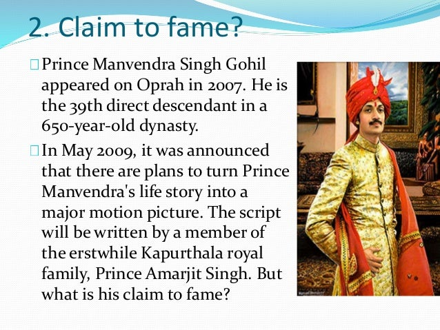 2. Claim to fame?  Prince Manvendra Singh Gohil  appeared on Oprah in 2007. He is  the 39th direct descendant in a  650-ye...