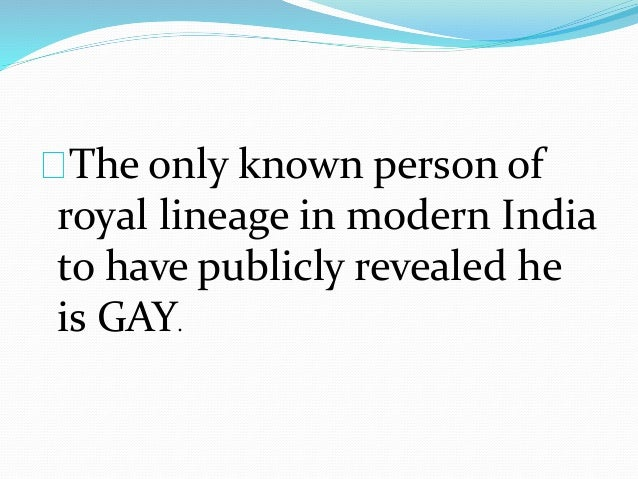 The only known person of  royal lineage in modern India  to have publicly revealed he  is GAY.