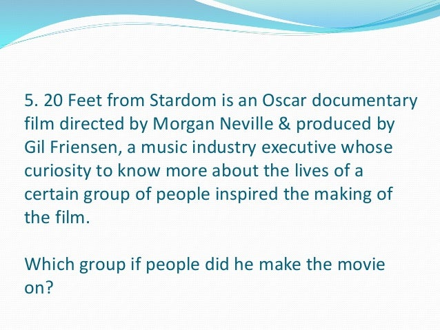 5. 20 Feet from Stardom is an Oscar documentary  film directed by Morgan Neville & produced by  Gil Friensen, a music indu...