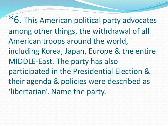 *6. This American political party advocates  among other things, the withdrawal of all  American troops around the world, ...