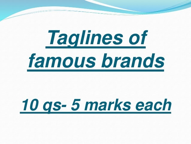 Taglines of  famous brands  10 qs- 5 marks each