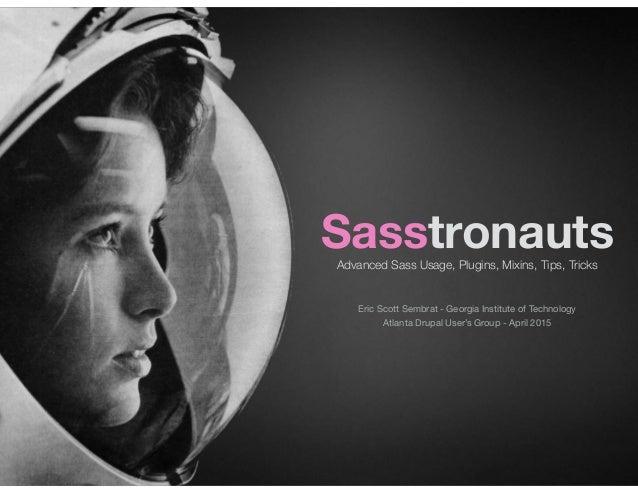 SasstronautsAdvanced Sass Usage, Plugins, Mixins, Tips, Tricks Atlanta Drupal User's Group - April 2015 Eric Scott Sembrat...