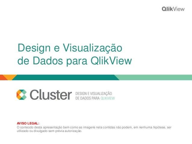 Design e Visualização  de Dados para QlikView  AVISO LEGAL:  O conteúdo desta apresentação bem como as imagens nela contid...