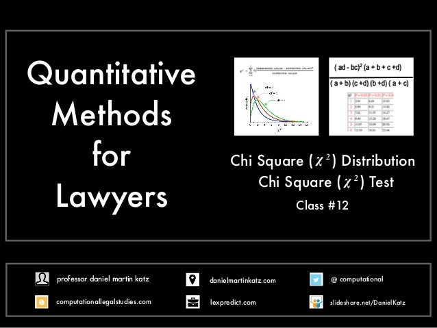 Quantitative Methods for Lawyers Chi Square ( ) Distribution Class #12 χ 2 ( ad - bc)2 (a + b + c +d) ( a + b) (c +d) (b +...