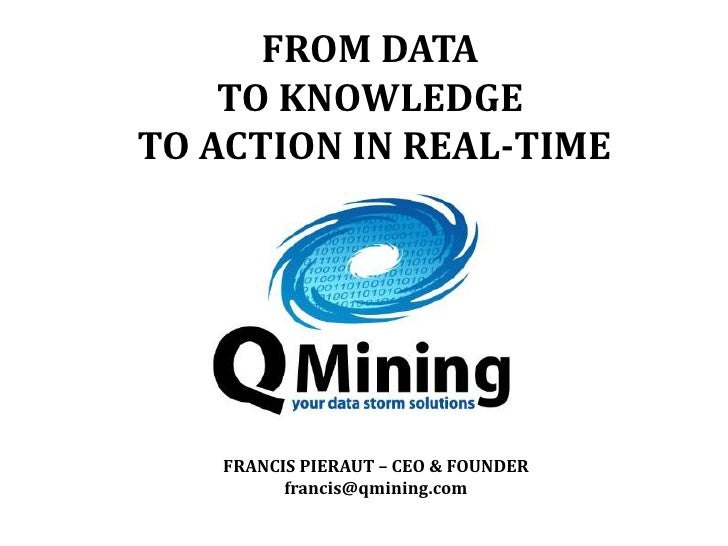 FROM DATA    TO KNOWLEDGETO ACTION IN REAL-TIME   FRANCIS PIERAUT – CEO & FOUNDER         francis@qmining.com