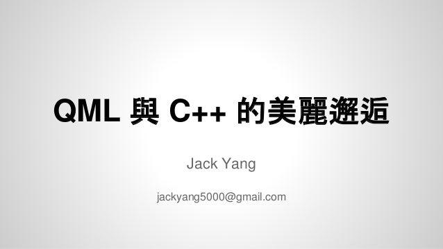 QML 與 C++ 的美麗邂逅 Jack Yang jackyang5000@gmail.com