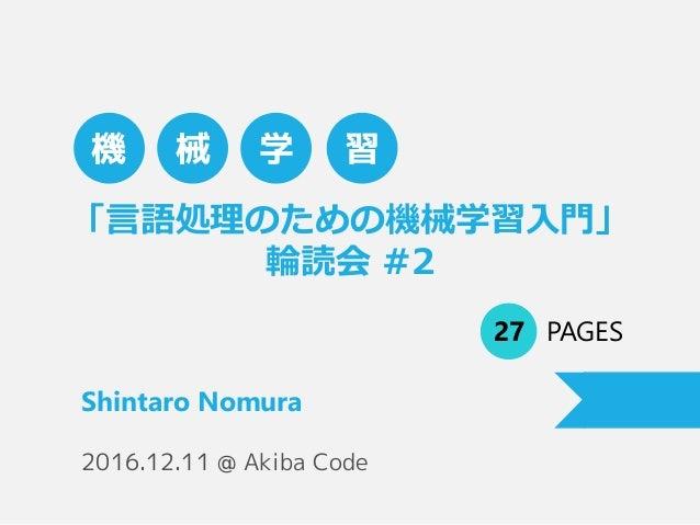 「言語処理のための機械学習入門」 輪読会 #2 27 PAGES Shintaro Nomura 機 械 学 習 2016.12.11 @ Akiba Code