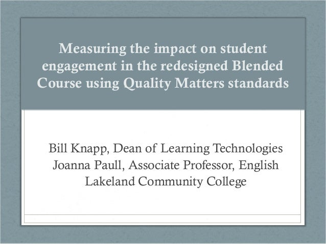 Measuring the impact on student engagement in the redesigned Blended Course using Quality Matters standards  Bill Knapp, D...
