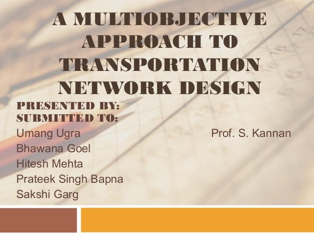 A MULTIOBJECTIVE APPROACH TO TRANSPORTATION NETWORK DESIGN PRESENTED BY: SUBMITTED TO: Umang Ugra Bhawana Goel Hitesh Meht...