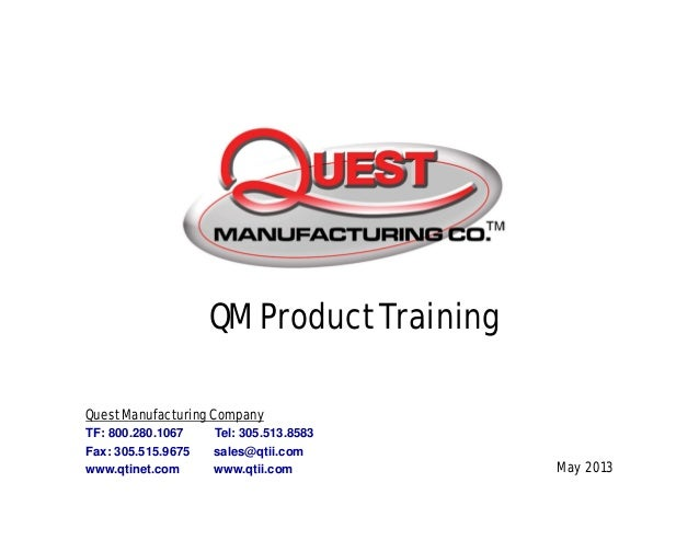 May 2013 QM Product Training Quest Manufacturing Company TF: 800.280.1067 Tel: 305.513.8583 Fax: 305.515.9675 sales@qtii.c...