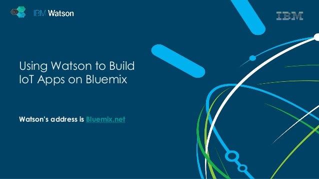 Using Watson to Build  IoT Apps on Bluemix  Watson's address is Bluemix.net