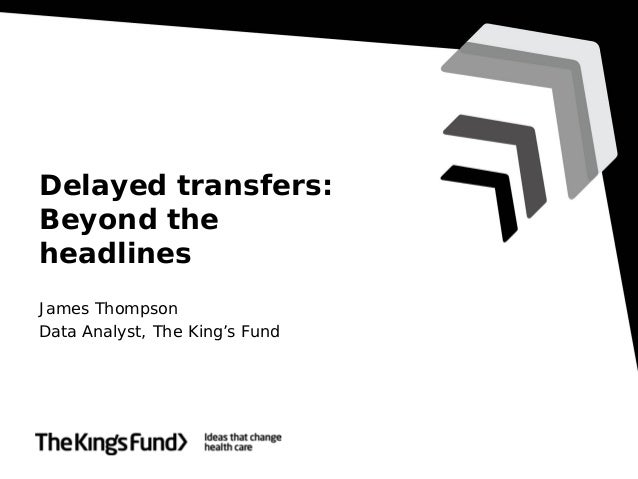 Delayed transfers: Beyond the headlines James Thompson Data Analyst, The King's Fund