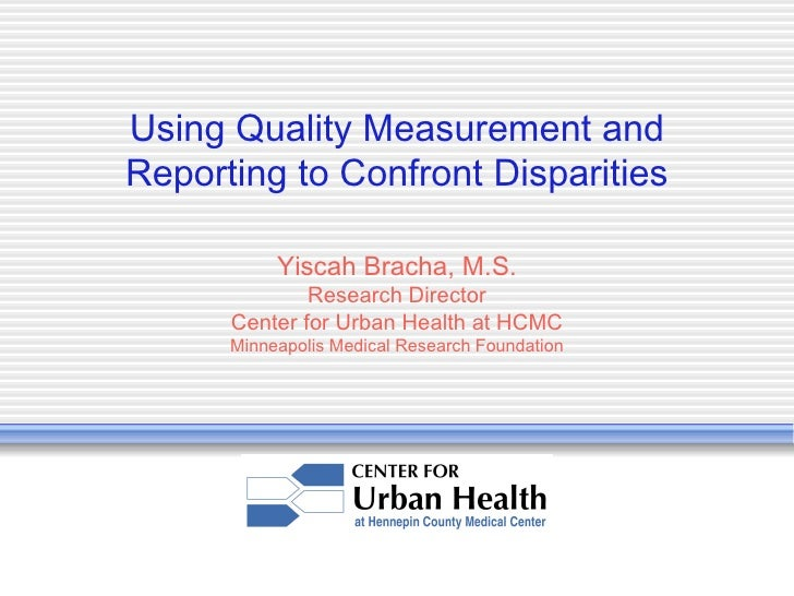 Using Quality Measurement and Reporting to Confront Disparities Yiscah Bracha, M.S. Research Director Center for Urban Hea...